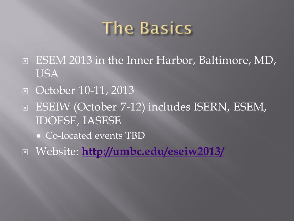 ESEM 2013 in the Inner Harbor, Baltimore, MD, USA October 10-11, 2013 ESEIW (October 7-12) includes ISERN, ESEM, IDOESE, IASESE Co-located events TBD Website: http://umbc.edu/eseiw2013/ http://umbc.edu/eseiw2013/