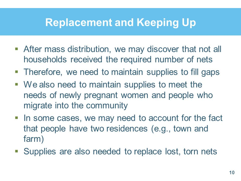 Replacement and Keeping Up After mass distribution, we may discover that not all households received the required number of nets Therefore, we need to