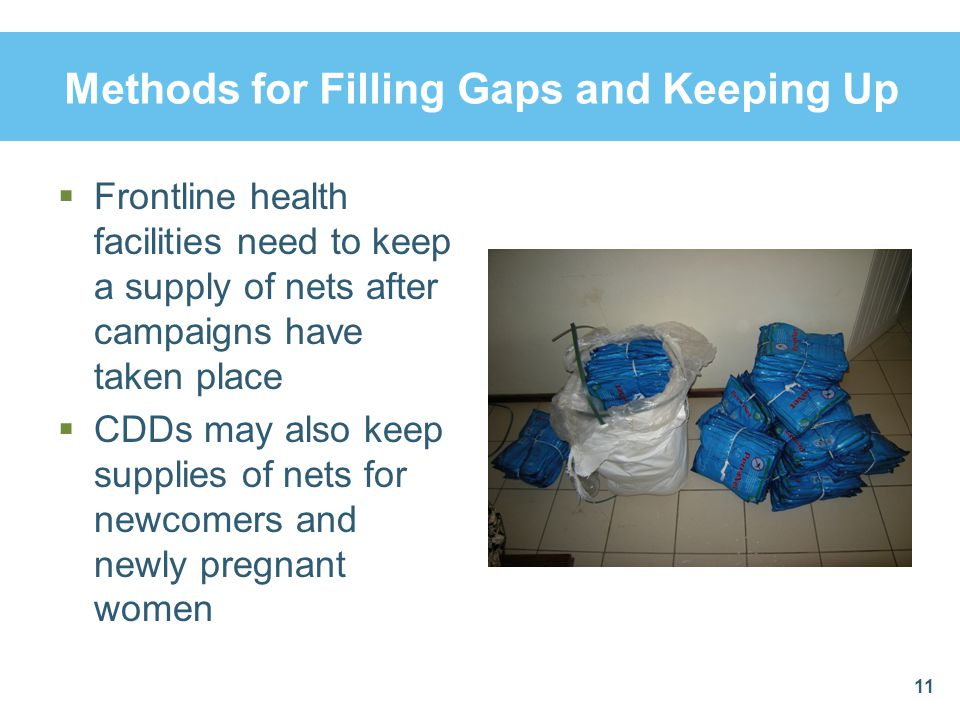 Methods for Filling Gaps and Keeping Up Frontline health facilities need to keep a supply of nets after campaigns have taken place CDDs may also keep
