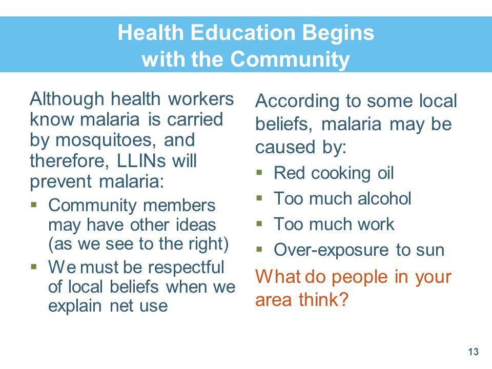 Health Education Begins with the Community Although health workers know malaria is carried by mosquitoes, and therefore, LLINs will prevent malaria: C