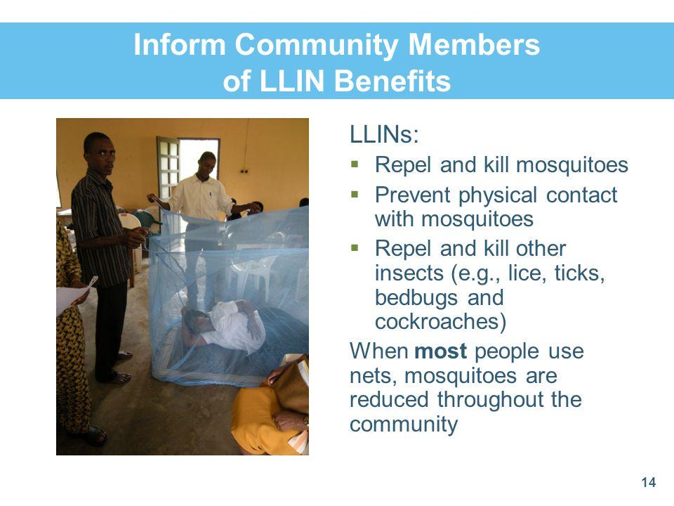 Inform Community Members of LLIN Benefits LLINs: Repel and kill mosquitoes Prevent physical contact with mosquitoes Repel and kill other insects (e.g.