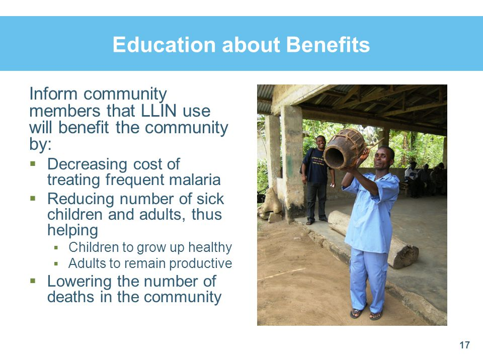 Education about Benefits Inform community members that LLIN use will benefit the community by: Decreasing cost of treating frequent malaria Reducing n