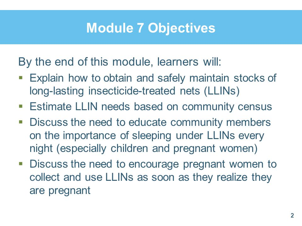 Module 7 Objectives By the end of this module, learners will: Explain how to obtain and safely maintain stocks of long-lasting insecticide-treated net