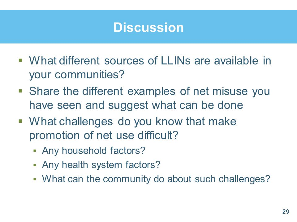 Discussion What different sources of LLINs are available in your communities? Share the different examples of net misuse you have seen and suggest wha