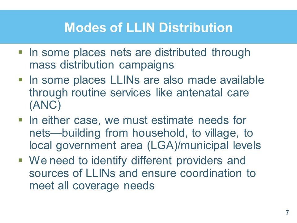 Modes of LLIN Distribution In some places nets are distributed through mass distribution campaigns In some places LLINs are also made available throug