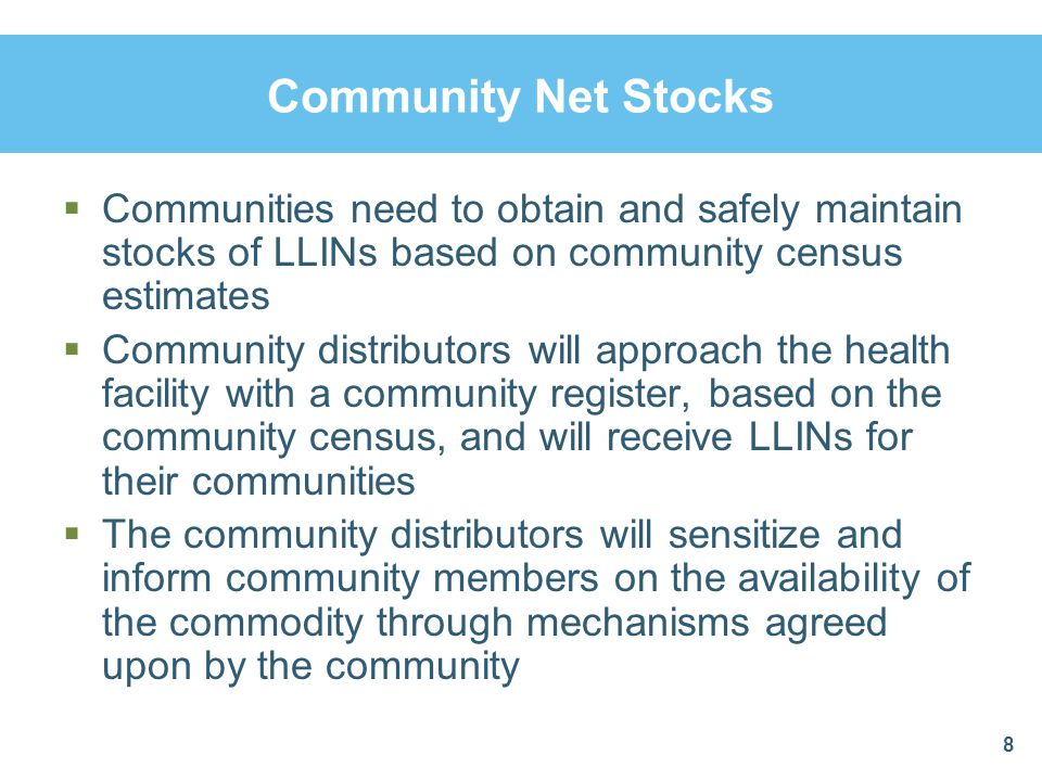 Community Net Stocks Communities need to obtain and safely maintain stocks of LLINs based on community census estimates Community distributors will ap