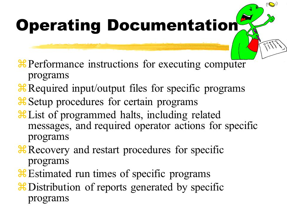 Operating Documentation zPerformance instructions for executing computer programs zRequired input/output files for specific programs zSetup procedures