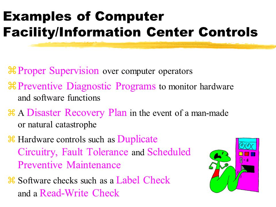 Examples of Computer Facility/Information Center Controls zProper Supervision over computer operators zPreventive Diagnostic Programs to monitor hardw