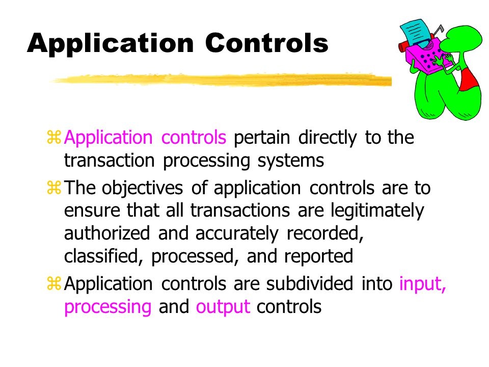 Application Controls zApplication controls pertain directly to the transaction processing systems zThe objectives of application controls are to ensur