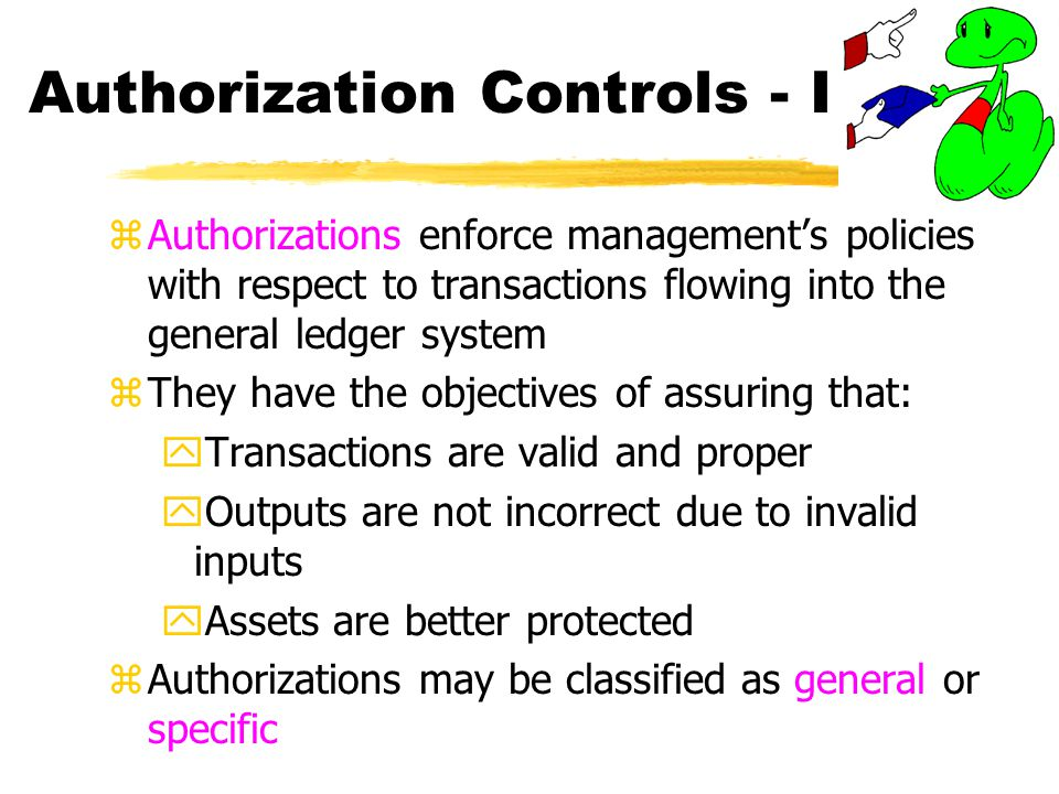 Authorization Controls - I zAuthorizations enforce managements policies with respect to transactions flowing into the general ledger system zThey have