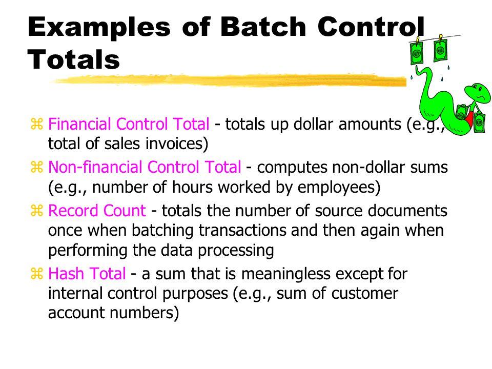 Examples of Batch Control Totals zFinancial Control Total - totals up dollar amounts (e.g., total of sales invoices) zNon-financial Control Total - co