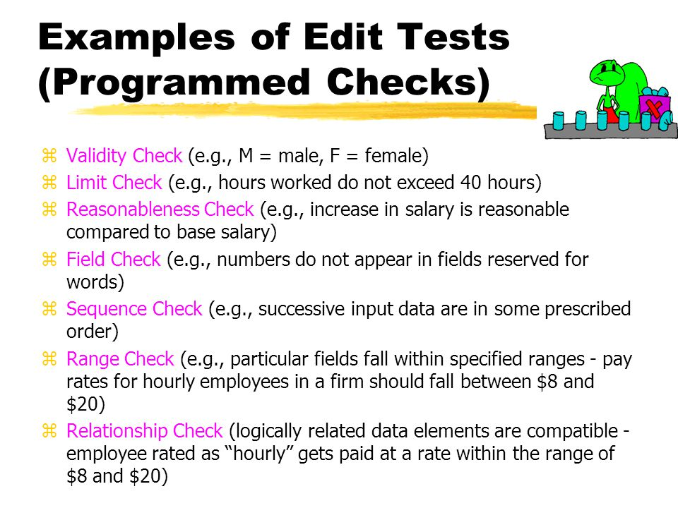 Examples of Edit Tests (Programmed Checks) zValidity Check (e.g., M = male, F = female) zLimit Check (e.g., hours worked do not exceed 40 hours) zReas