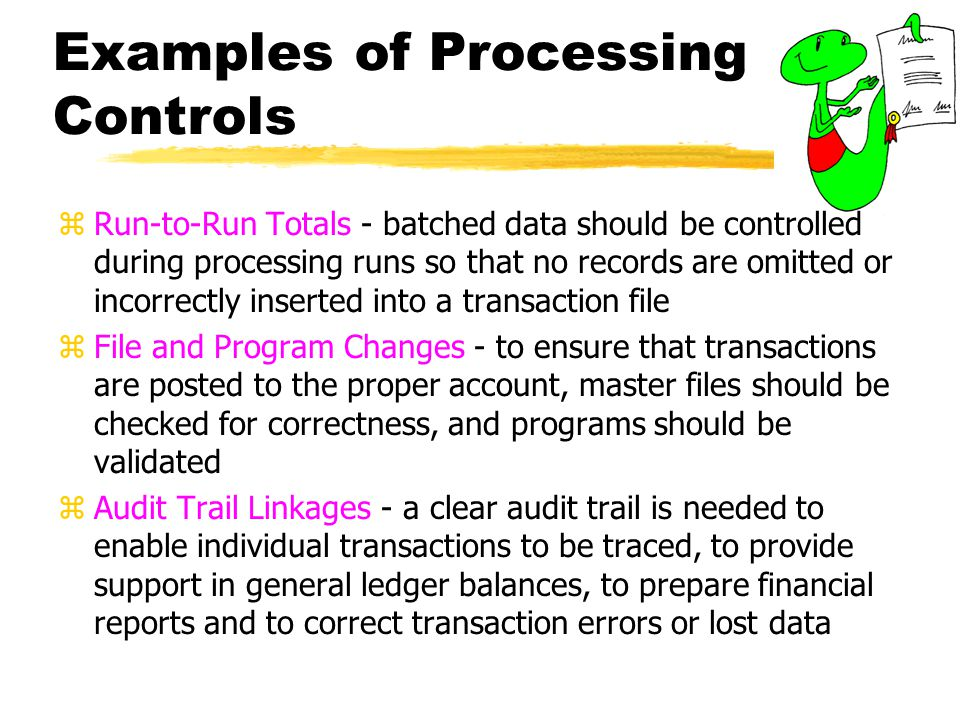 Examples of Processing Controls zRun-to-Run Totals - batched data should be controlled during processing runs so that no records are omitted or incorr