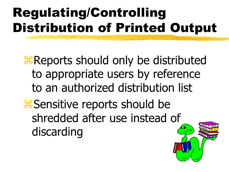 Regulating/Controlling Distribution of Printed Output zReports should only be distributed to appropriate users by reference to an authorized distribut