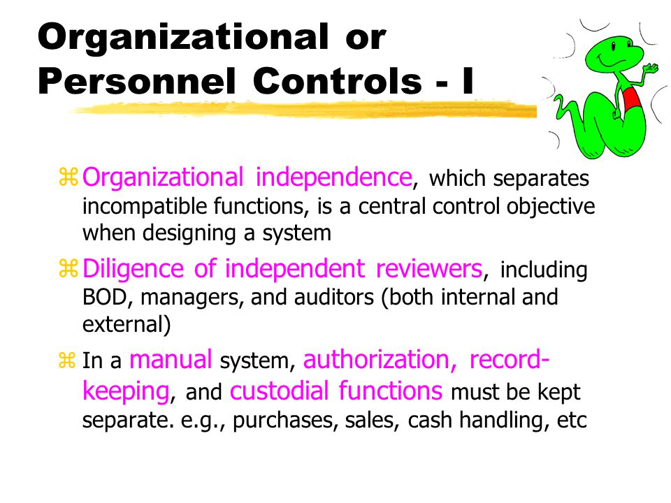 Organizational or Personnel Controls - II zIn computer-based AISs the major segregation is between the systems development tasks, which create systems, and the data processing tasks, which operate systems zWithin data processing, one may find segregation between separate control (receiving & logging), data preparation (converting to machine readable form), computer operations, and data library - batch processing zOther personnel controls include the two-week vacation rule