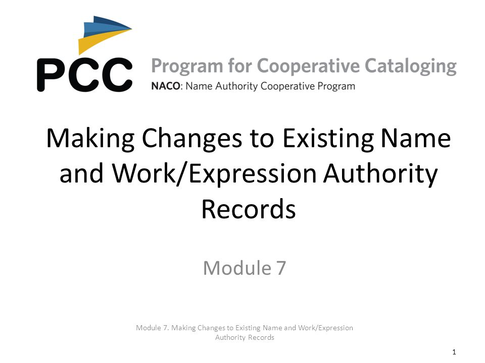 1 Making Changes to Existing Name and Work/Expression Authority Records Module 7. Making Changes to Existing Name and Work/Expression Authority Record