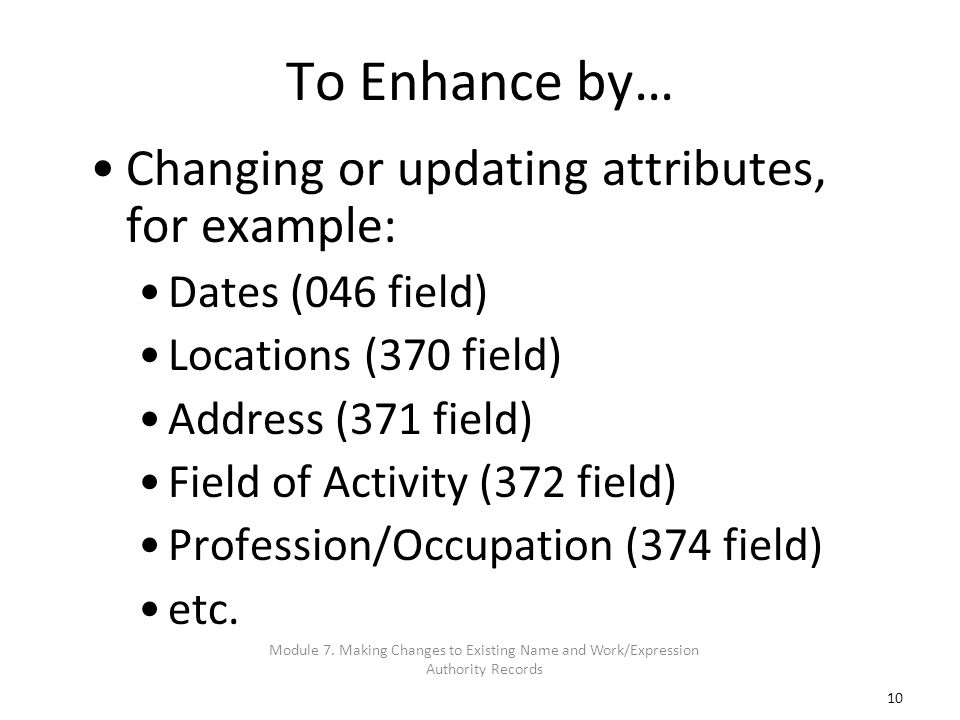 10 To Enhance by… Changing or updating attributes, for example: Dates (046 field) Locations (370 field) Address (371 field) Field of Activity (372 fie