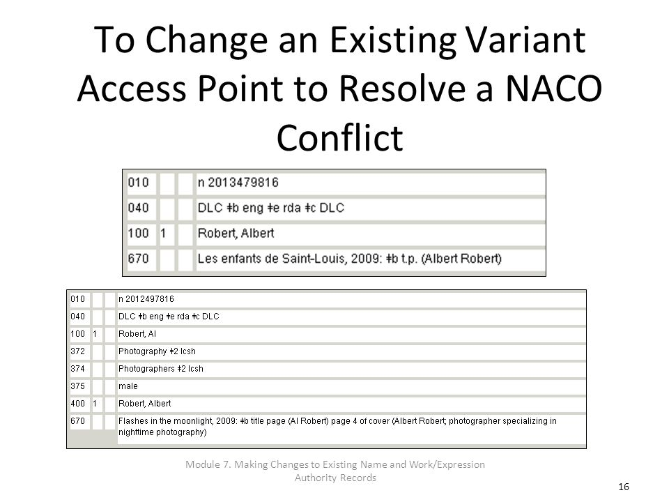 16 To Change an Existing Variant Access Point to Resolve a NACO Conflict Module 7. Making Changes to Existing Name and Work/Expression Authority Recor