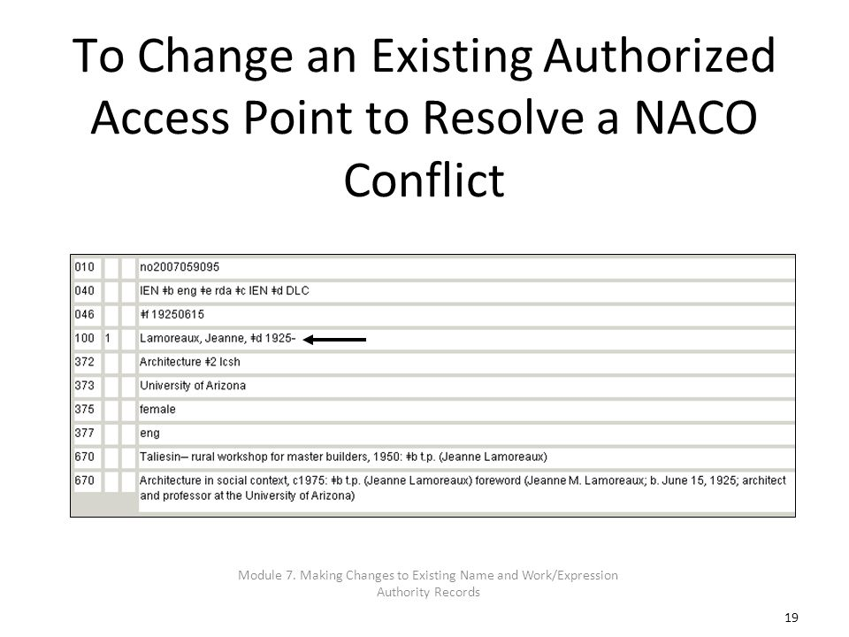 19 To Change an Existing Authorized Access Point to Resolve a NACO Conflict Module 7. Making Changes to Existing Name and Work/Expression Authority Re