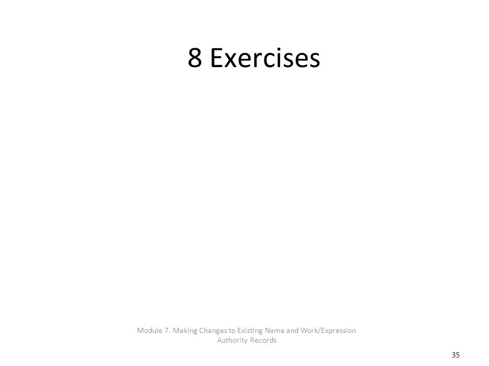 35 8 Exercises Module 7. Making Changes to Existing Name and Work/Expression Authority Records