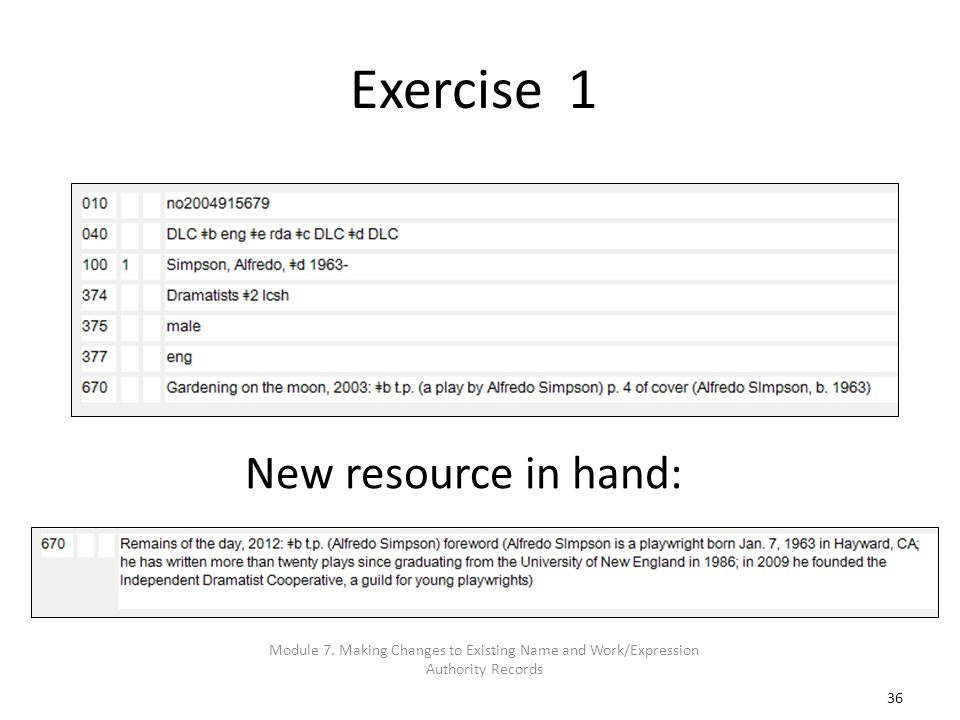 36 Exercise 1 New resource in hand: Module 7. Making Changes to Existing Name and Work/Expression Authority Records