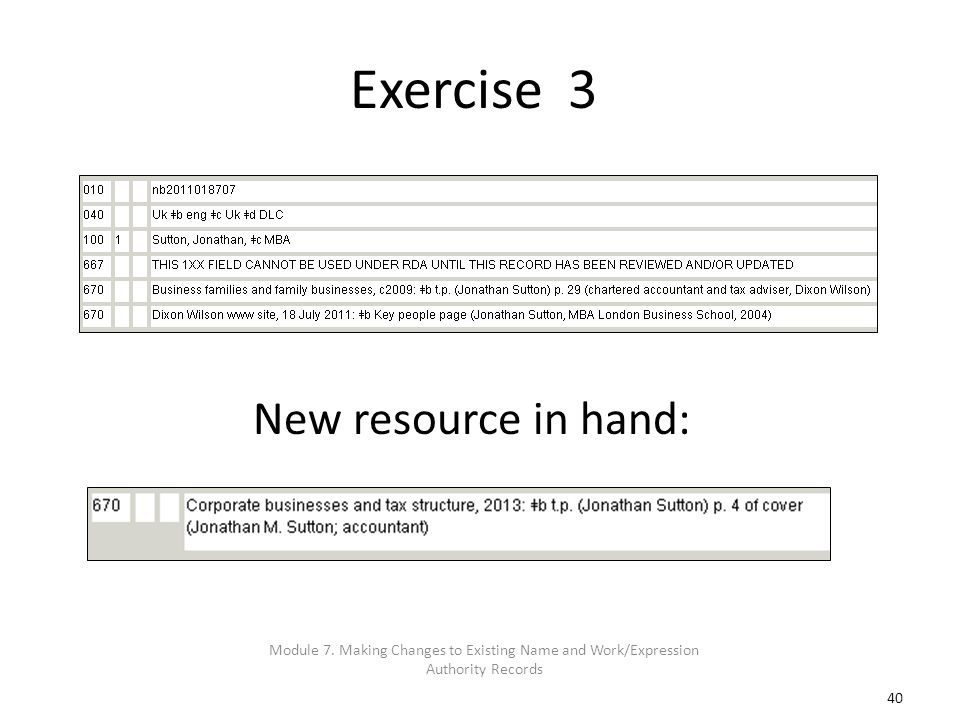 40 Exercise 3 New resource in hand: Module 7. Making Changes to Existing Name and Work/Expression Authority Records