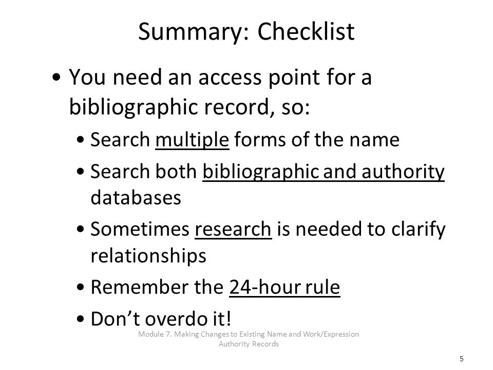 5 Summary: Checklist You need an access point for a bibliographic record, so: Search multiple forms of the name Search both bibliographic and authorit