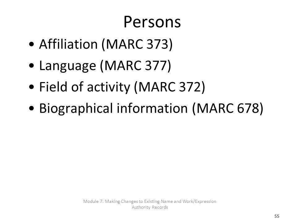 55 Persons Affiliation (MARC 373) Language (MARC 377) Field of activity (MARC 372) Biographical information (MARC 678) Module 7. Making Changes to Exi