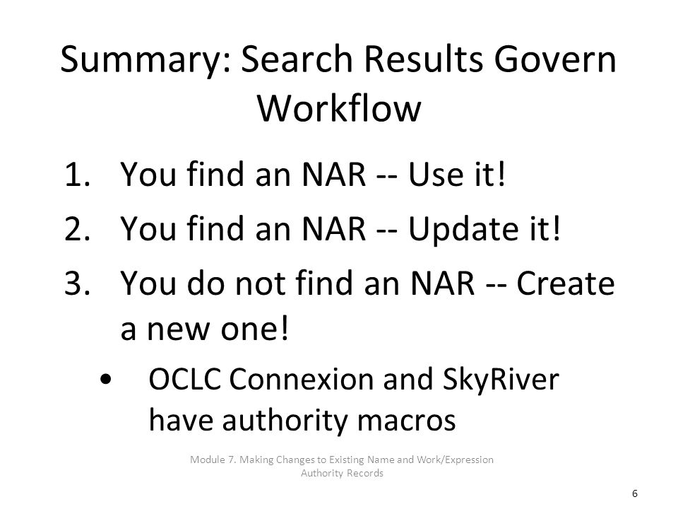 6 Summary: Search Results Govern Workflow 1.You find an NAR -- Use it! 2.You find an NAR -- Update it! 3.You do not find an NAR -- Create a new one! O