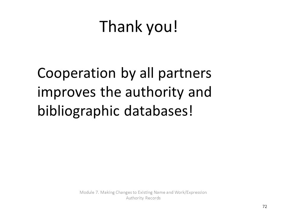 72 Thank you! Cooperation by all partners improves the authority and bibliographic databases! Module 7. Making Changes to Existing Name and Work/Expre