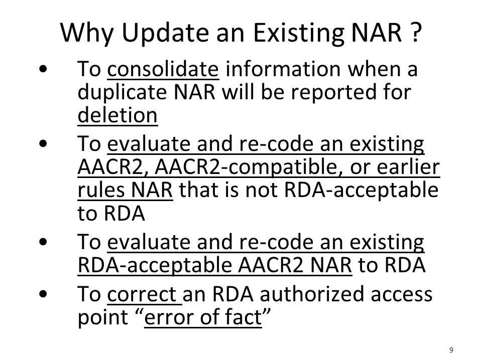 9 Why Update an Existing NAR ? To consolidate information when a duplicate NAR will be reported for deletion To evaluate and re-code an existing AACR2