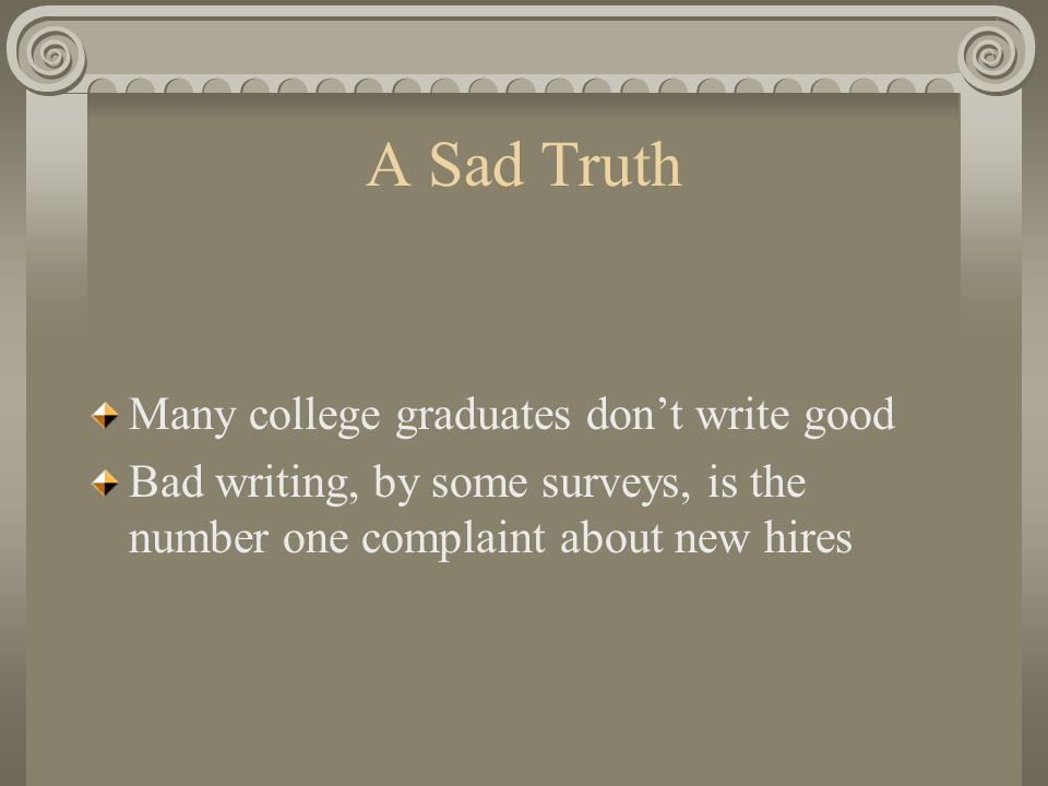 A Sad Truth Many college graduates dont write good Bad writing, by some surveys, is the number one complaint about new hires