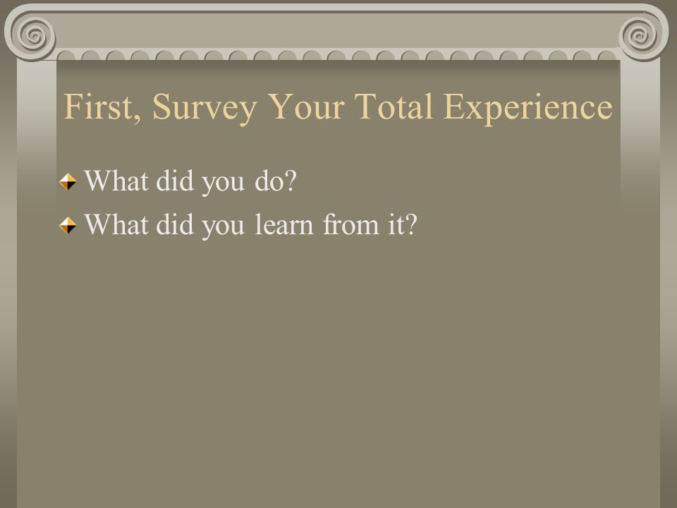 First, Survey Your Total Experience What did you do What did you learn from it