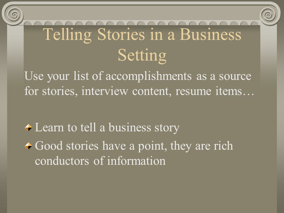 Telling Stories in a Business Setting Use your list of accomplishments as a source for stories, interview content, resume items… Learn to tell a business story Good stories have a point, they are rich conductors of information