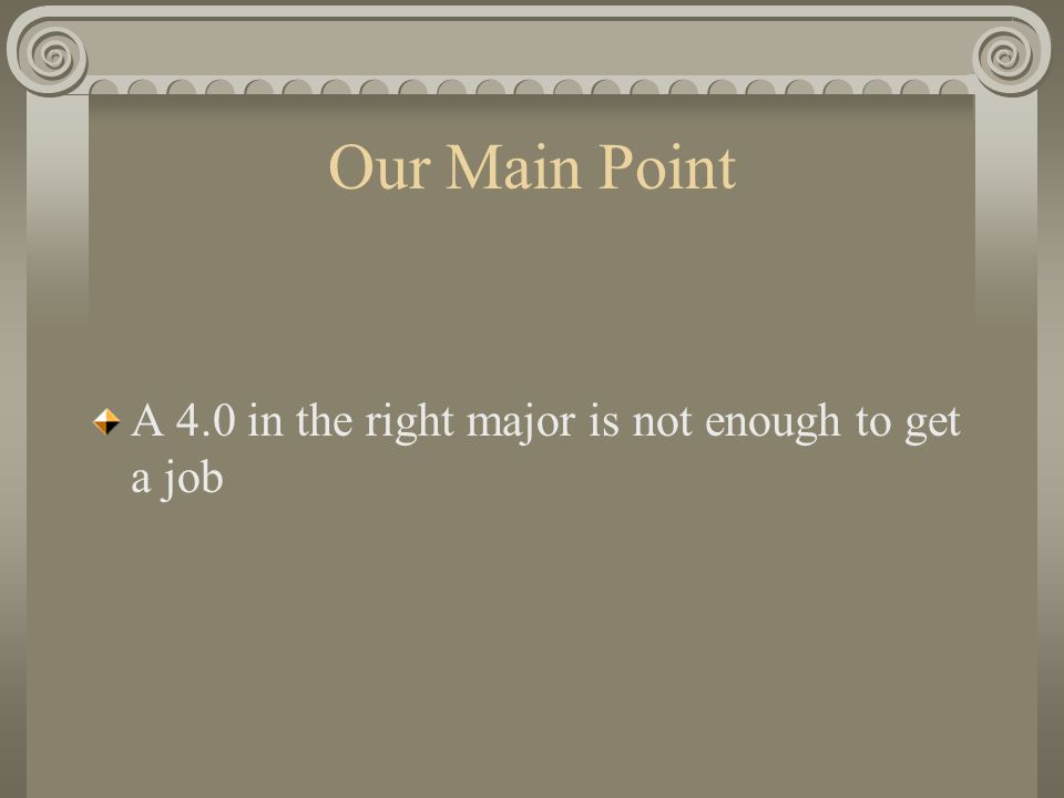 Our Main Point A 4.0 in the right major is not enough to get a job