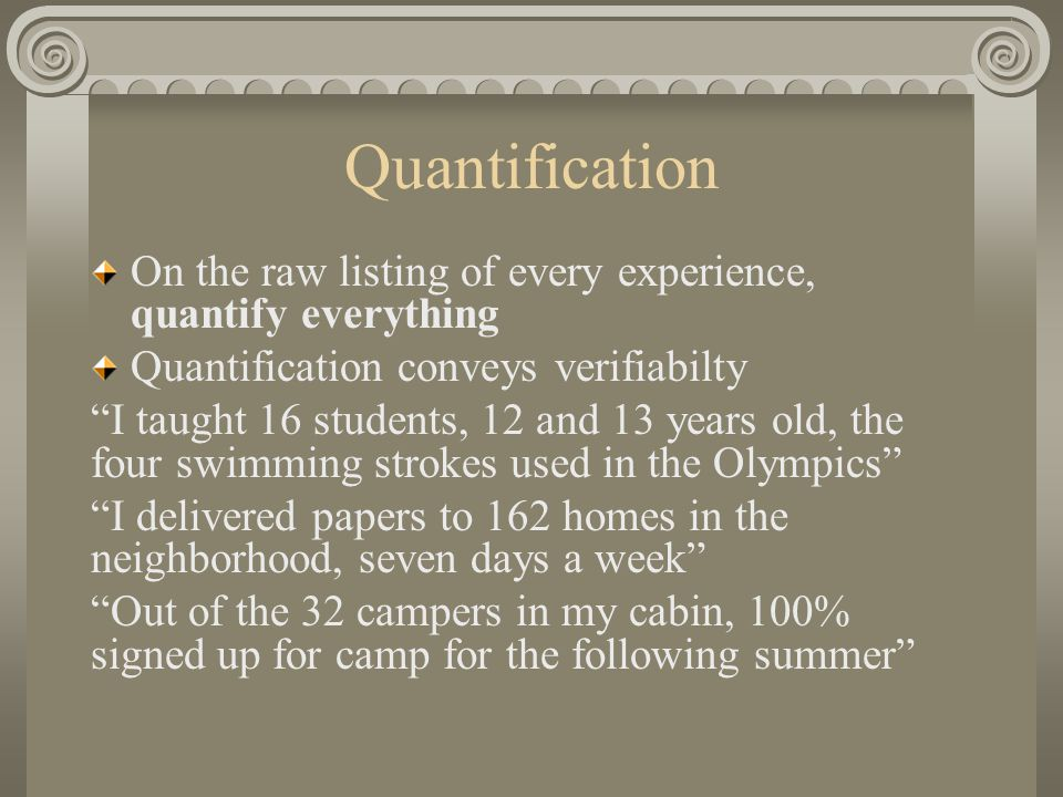 Quantification On the raw listing of every experience, quantify everything Quantification conveys verifiabilty I taught 16 students, 12 and 13 years old, the four swimming strokes used in the Olympics I delivered papers to 162 homes in the neighborhood, seven days a week Out of the 32 campers in my cabin, 100% signed up for camp for the following summer