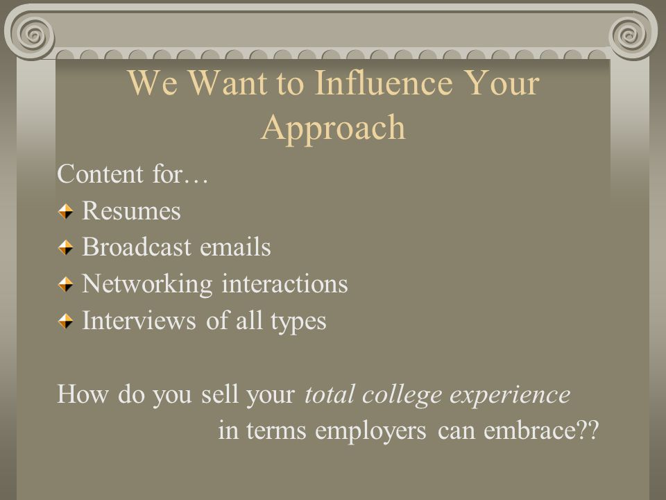 We Want to Influence Your Approach Content for… Resumes Broadcast emails Networking interactions Interviews of all types How do you sell your total college experience in terms employers can embrace