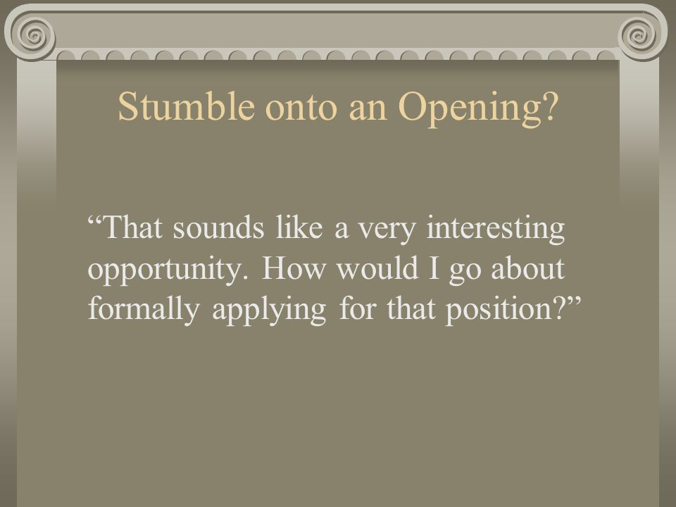 Stumble onto an Opening. That sounds like a very interesting opportunity.
