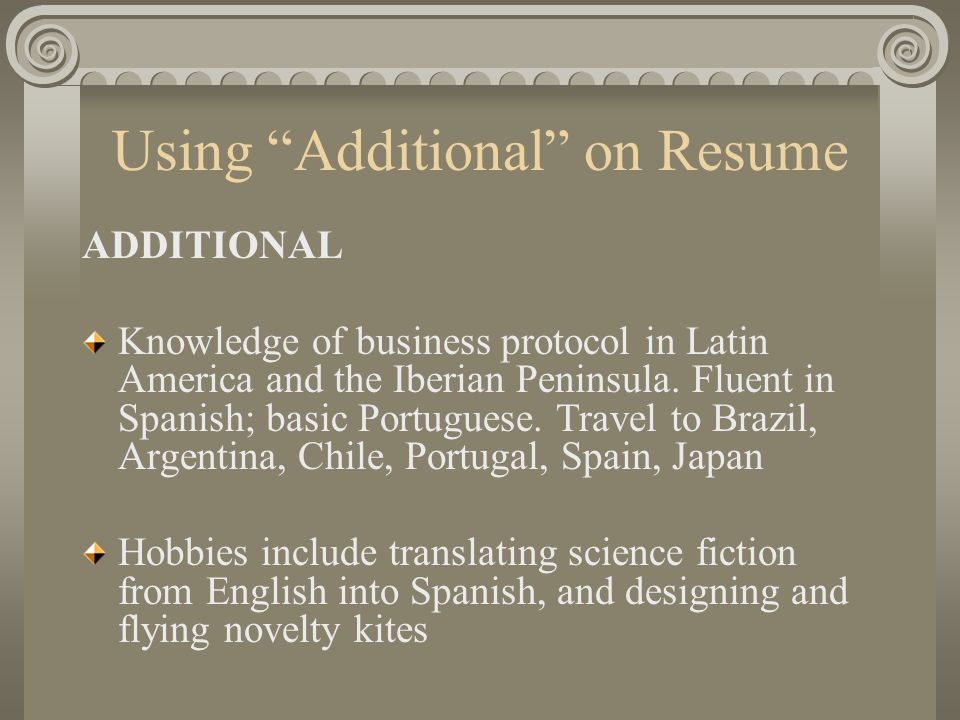 Using Additional on Resume ADDITIONAL Knowledge of business protocol in Latin America and the Iberian Peninsula.