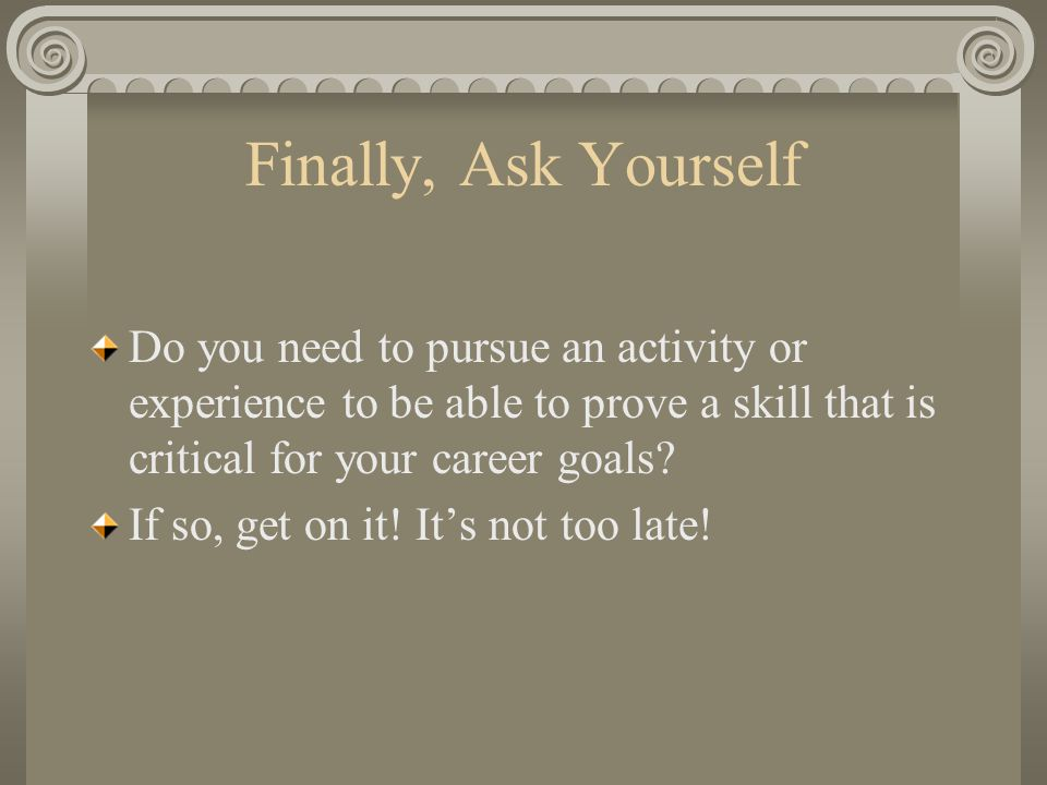 Finally, Ask Yourself Do you need to pursue an activity or experience to be able to prove a skill that is critical for your career goals.
