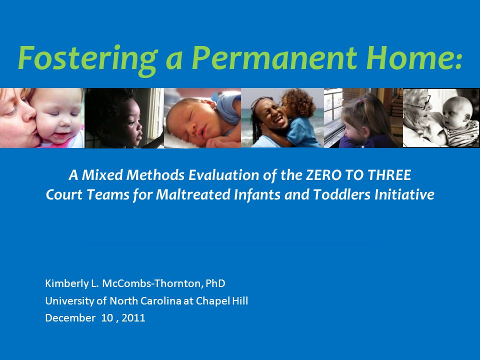 Fostering a Permanent Home : A Mixed Methods Evaluation of the ZERO TO THREE Court Teams for Maltreated Infants and Toddlers Initiative Kimberly L.