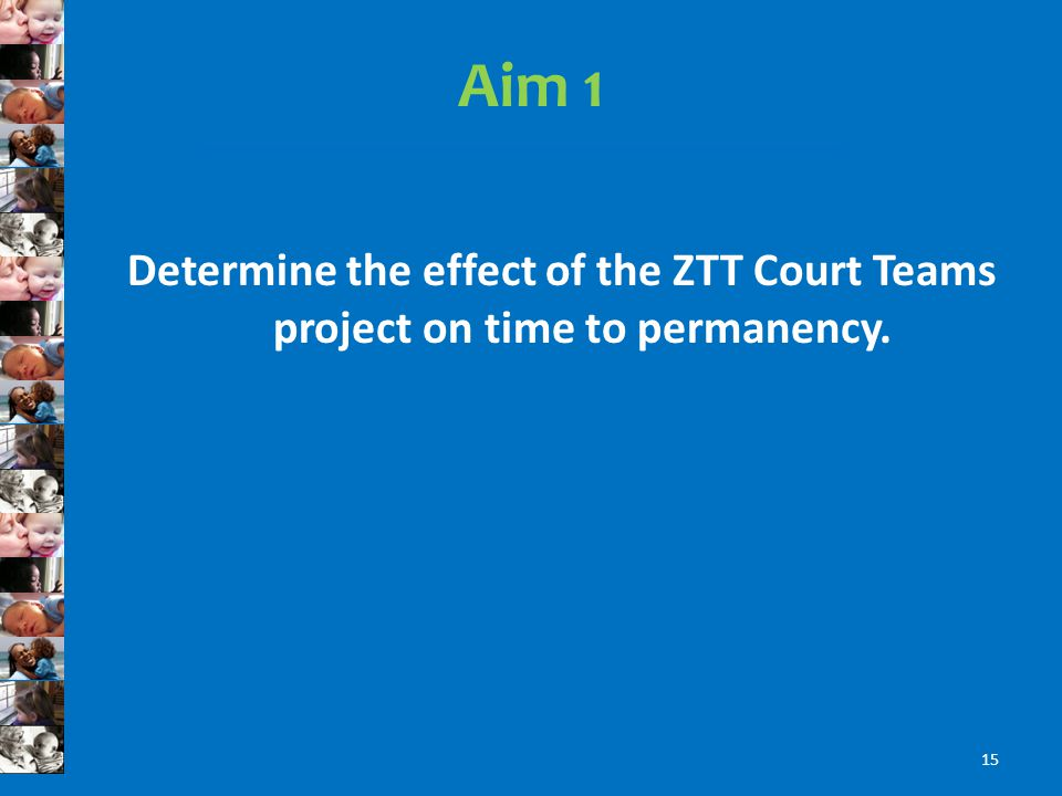 Aim 1 Determine the effect of the ZTT Court Teams project on time to permanency. 15