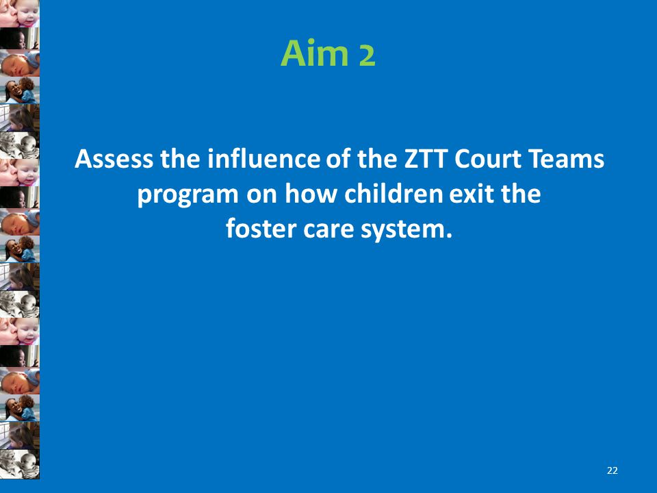 Aim 2 Assess the influence of the ZTT Court Teams program on how children exit the foster care system.