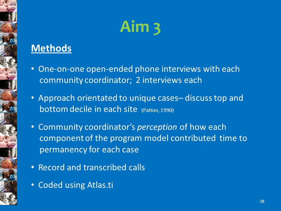 Aim 3 Methods One-on-one open-ended phone interviews with each community coordinator; 2 interviews each Approach orientated to unique cases– discuss top and bottom decile in each site (Patton, 1990) Community coordinators perception of how each component of the program model contributed time to permanency for each case Record and transcribed calls Coded using Atlas.ti 28