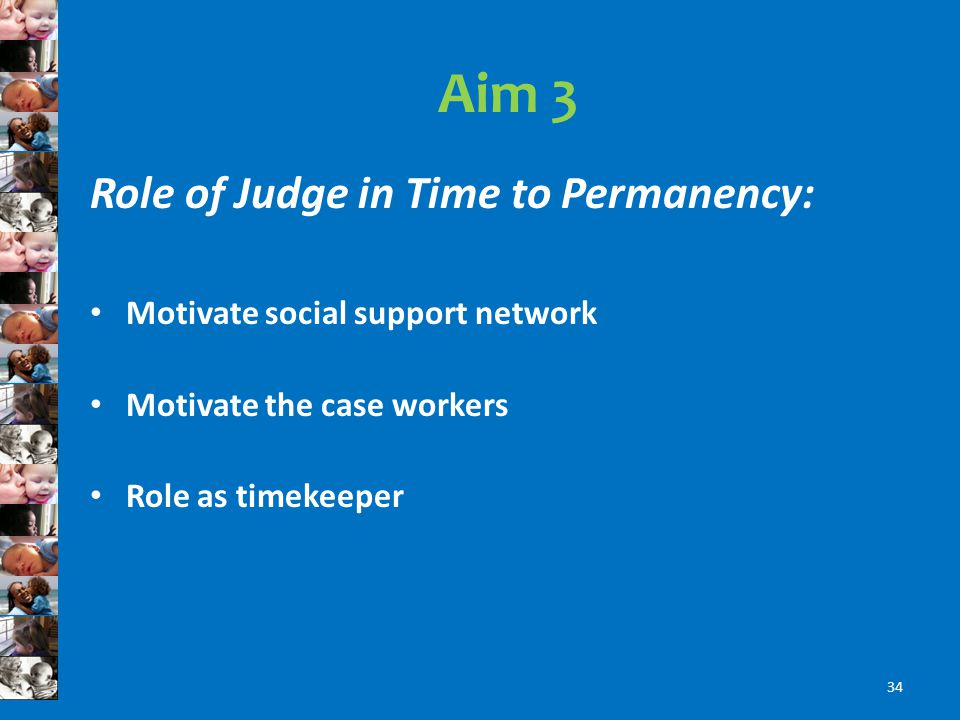 Aim 3 Role of Judge in Time to Permanency: Motivate social support network Motivate the case workers Role as timekeeper 34