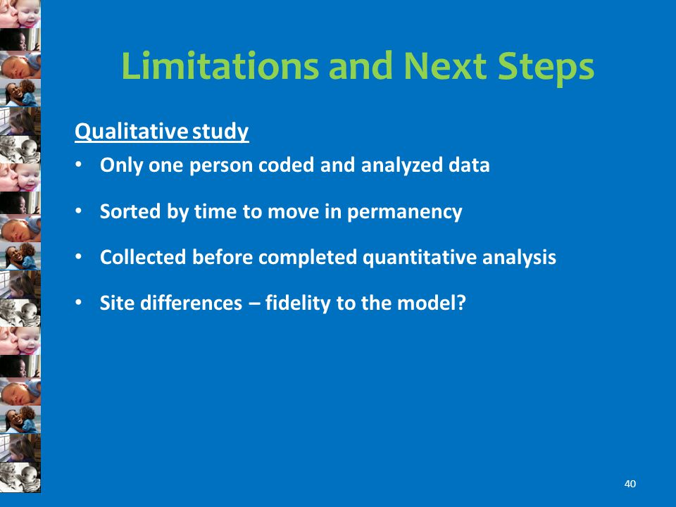 Limitations and Next Steps Qualitative study Only one person coded and analyzed data Sorted by time to move in permanency Collected before completed quantitative analysis Site differences – fidelity to the model.