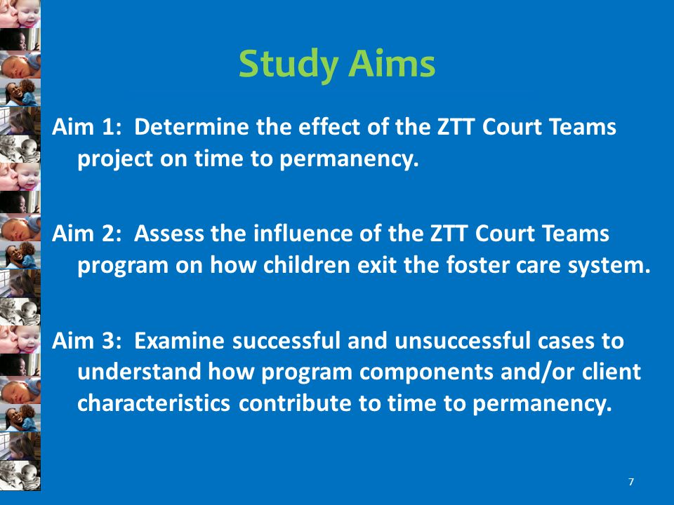 Study Aims Aim 1: Determine the effect of the ZTT Court Teams project on time to permanency.