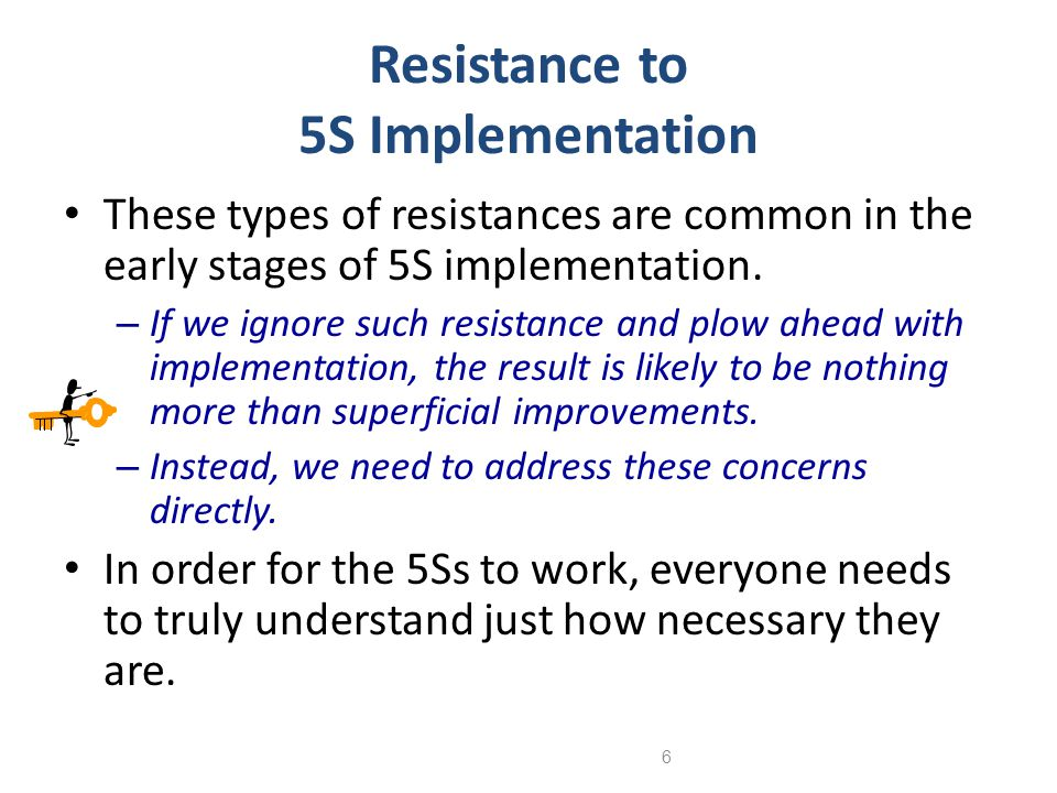 6 Resistance to 5S Implementation These types of resistances are common in the early stages of 5S implementation. – If we ignore such resistance and p