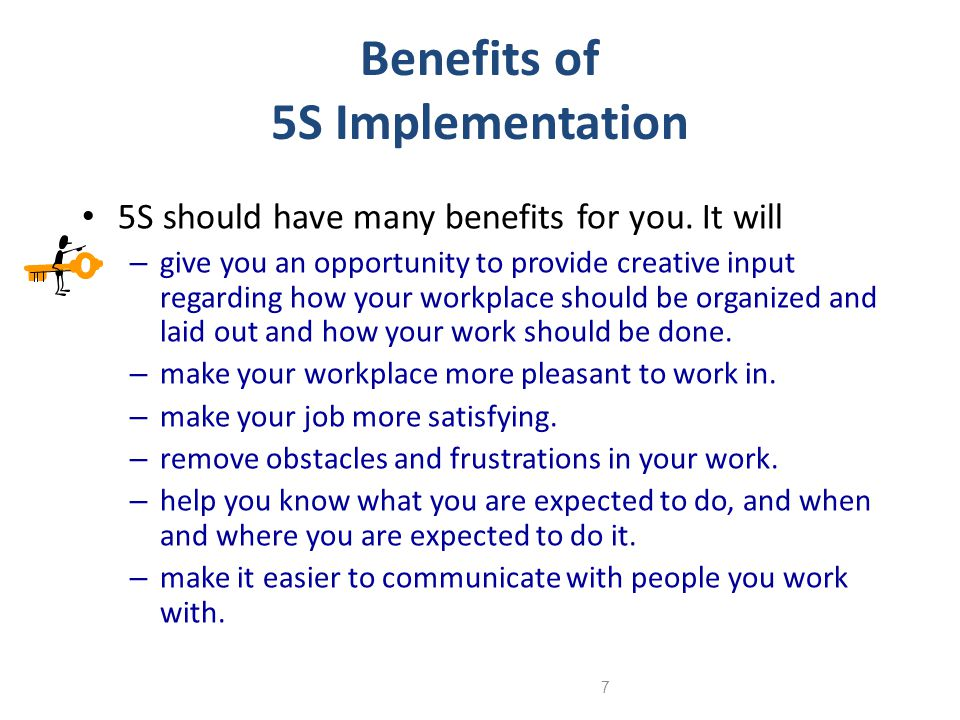 7 Benefits of 5S Implementation 5S should have many benefits for you. It will – give you an opportunity to provide creative input regarding how your w