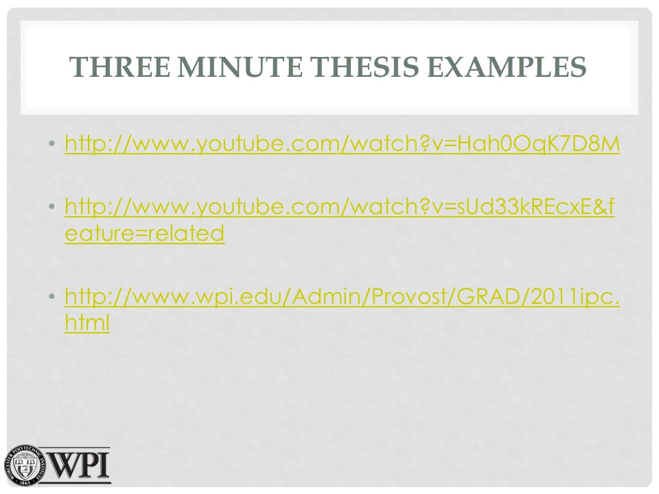 THREE MINUTE THESIS EXAMPLES http://www.youtube.com/watch?v=Hah0OqK7D8M http://www.youtube.com/watch?v=sUd33kREcxE&f eature=related http://www.youtube.com/watch?v=sUd33kREcxE&f eature=related http://www.wpi.edu/Admin/Provost/GRAD/2011ipc.